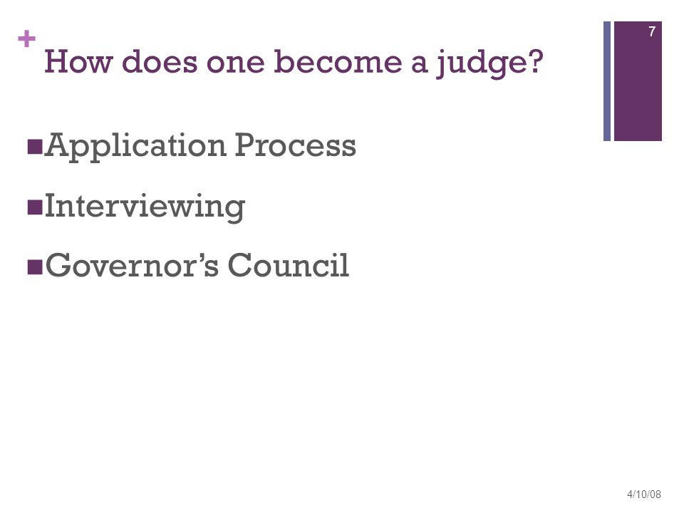 + How does one become a judge Application Process Interviewing Governor's Council 4/10/08 7