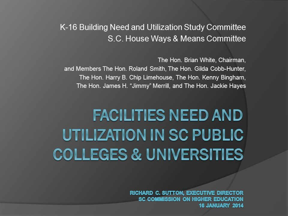 K-16 Building Need and Utilization Study Committee S.C. House Ways & Means Committee The Hon. Brian White, Chairman, and Members The Hon. Roland Smith