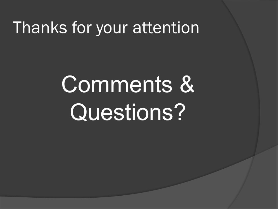 Thanks for your attention Comments & Questions?