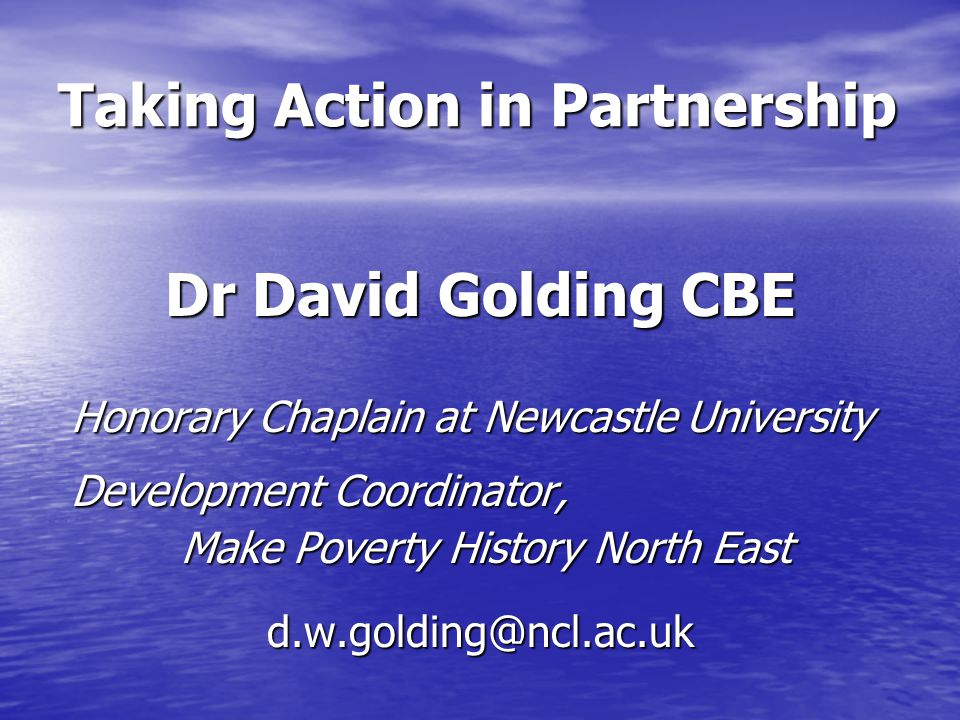 Taking Action in Partnership Dr David Golding CBE Honorary Chaplain at Newcastle University Honorary Chaplain at Newcastle University Development Coordinator, Development Coordinator, Make Poverty History North East Make Poverty History North Eastd.w.golding@ncl.ac.uk