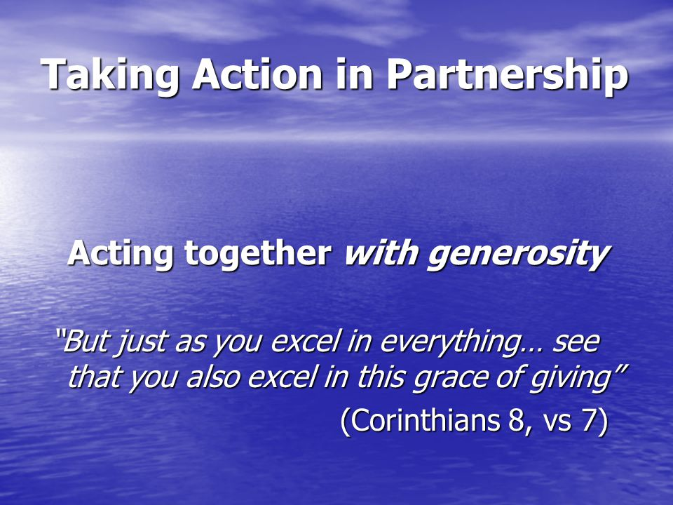 Taking Action in Partnership Acting together with generosity But just as you excel in everything… see that you also excel in this grace of giving But just as you excel in everything… see that you also excel in this grace of giving (Corinthians 8, vs 7) (Corinthians 8, vs 7)