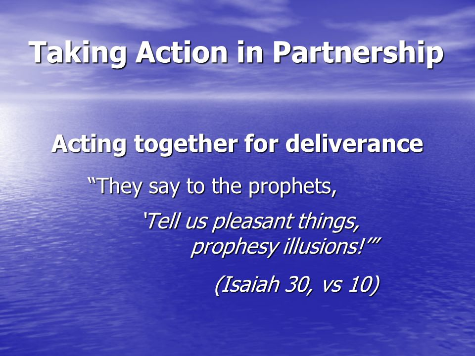 Taking Action in Partnership Acting together for deliverance They say to the prophets, They say to the prophets, 'Tell us pleasant things, 'Tell us pleasant things, prophesy illusions!' prophesy illusions!' (Isaiah 30, vs 10) (Isaiah 30, vs 10)