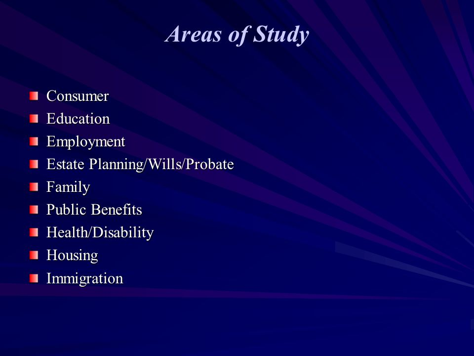 Areas of Study ConsumerEducationEmployment Estate Planning/Wills/Probate Family Public Benefits Health/DisabilityHousingImmigration