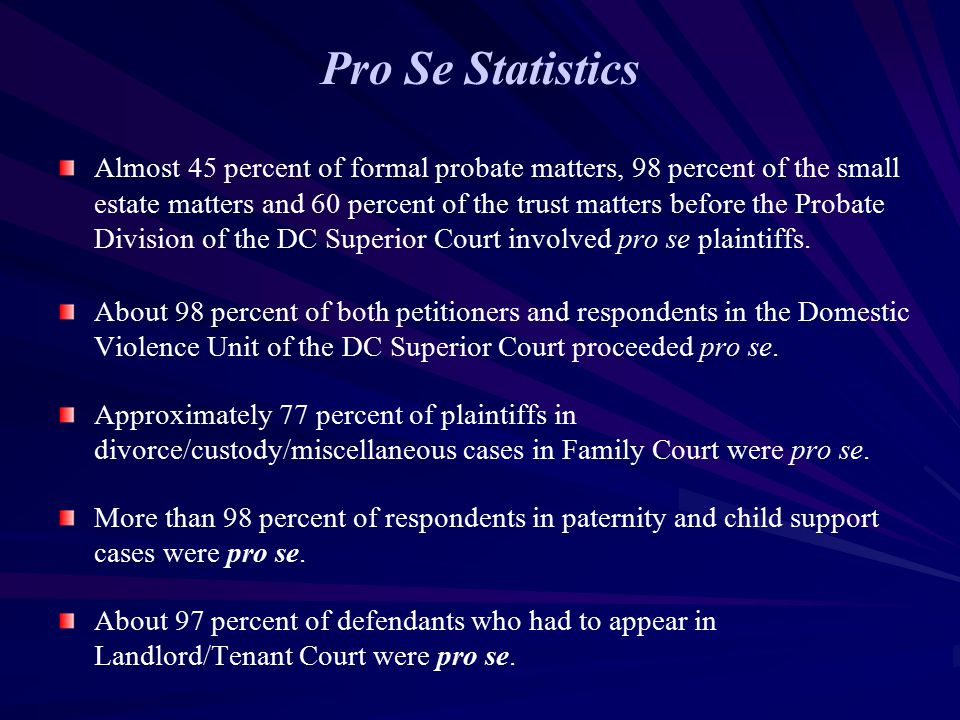 Pro Se Statistics Almost 45 percent of formal probate matters, 98 percent of the small estate matters and 60 percent of the trust matters before the Probate Division of the DC Superior Court involved pro se plaintiffs.