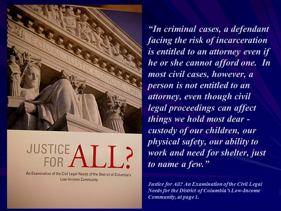 """""""In criminal cases, a defendant facing the risk of incarceration is entitled to an attorney even if he or she cannot afford one. In most civil cases,"""