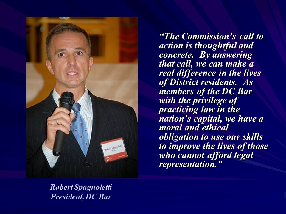 """Robert Spagnoletti President, DC Bar """"The Commission's call to action is thoughtful and concrete. By answering that call, we can make a real differenc"""