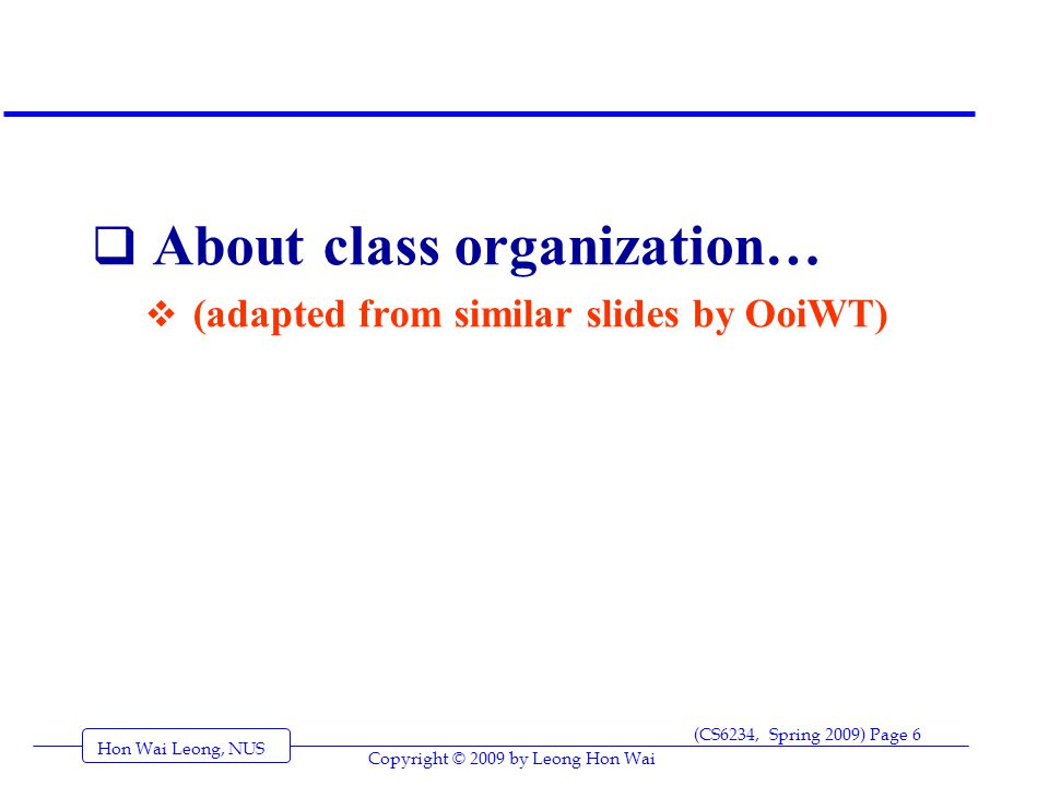 Hon Wai Leong, NUS (CS6234, Spring 2009) Page 6 Copyright © 2009 by Leong Hon Wai  About class organization…  (adapted from similar slides by OoiWT)