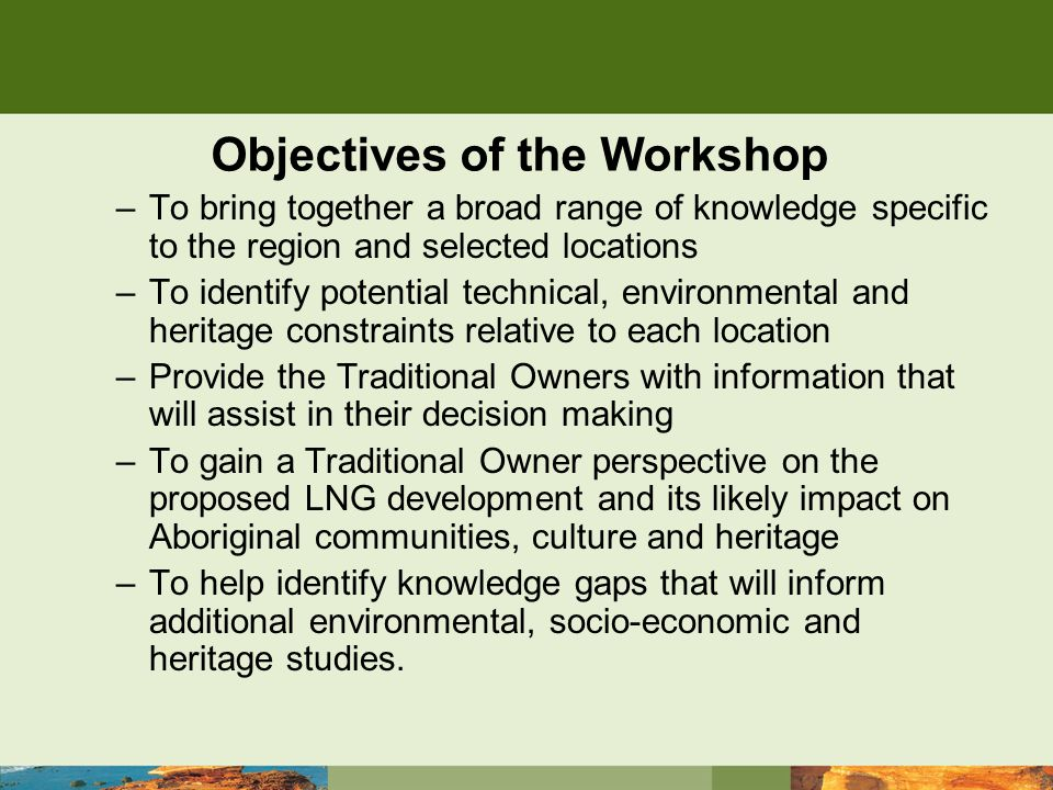 Objectives of the Workshop –To bring together a broad range of knowledge specific to the region and selected locations –To identify potential technical, environmental and heritage constraints relative to each location –Provide the Traditional Owners with information that will assist in their decision making –To gain a Traditional Owner perspective on the proposed LNG development and its likely impact on Aboriginal communities, culture and heritage –To help identify knowledge gaps that will inform additional environmental, socio-economic and heritage studies.