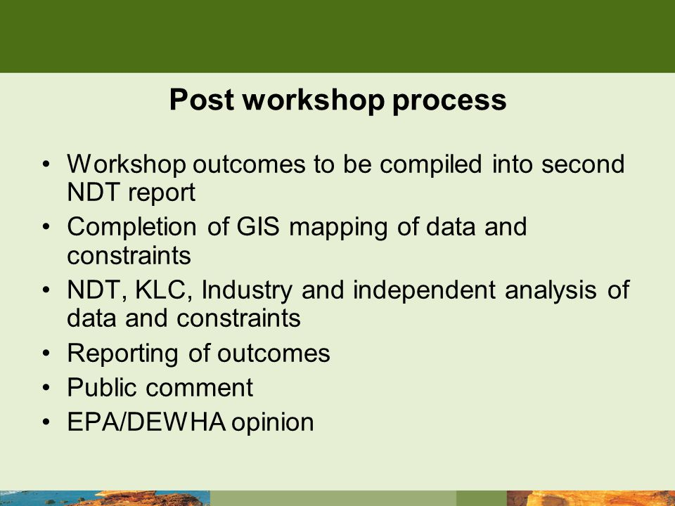 Post workshop process Workshop outcomes to be compiled into second NDT report Completion of GIS mapping of data and constraints NDT, KLC, Industry and independent analysis of data and constraints Reporting of outcomes Public comment EPA/DEWHA opinion