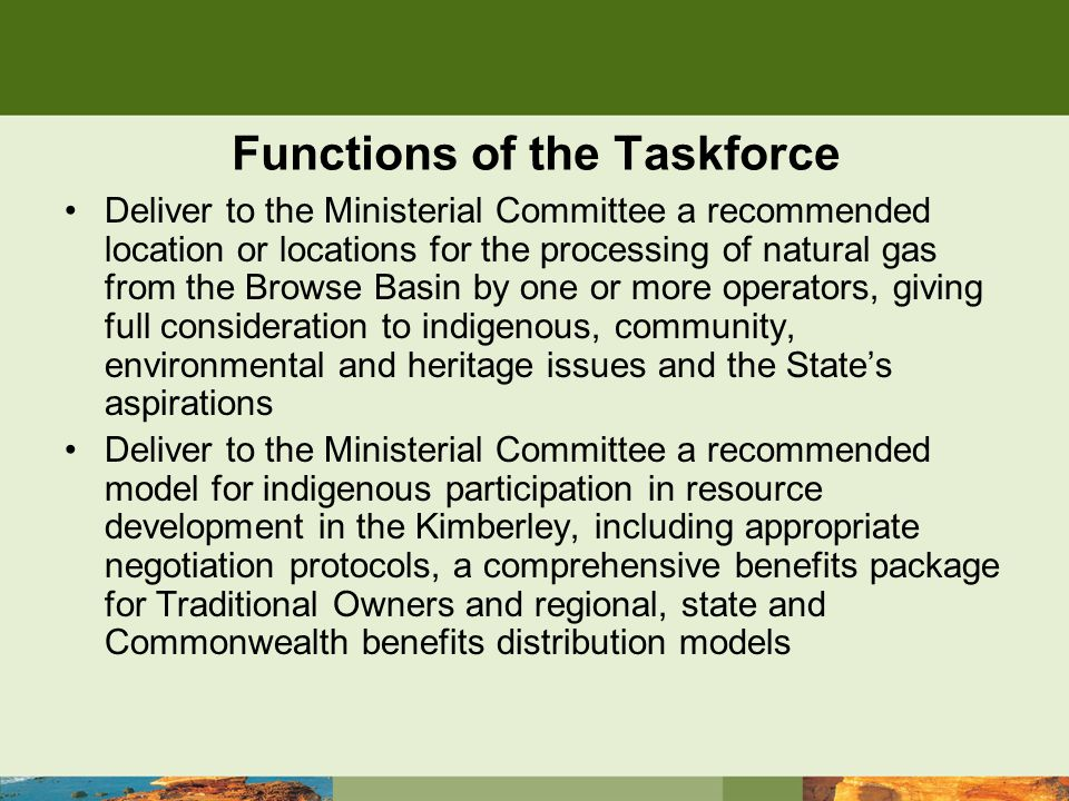 Functions of the Taskforce Deliver to the Ministerial Committee a recommended location or locations for the processing of natural gas from the Browse Basin by one or more operators, giving full consideration to indigenous, community, environmental and heritage issues and the State's aspirations Deliver to the Ministerial Committee a recommended model for indigenous participation in resource development in the Kimberley, including appropriate negotiation protocols, a comprehensive benefits package for Traditional Owners and regional, state and Commonwealth benefits distribution models