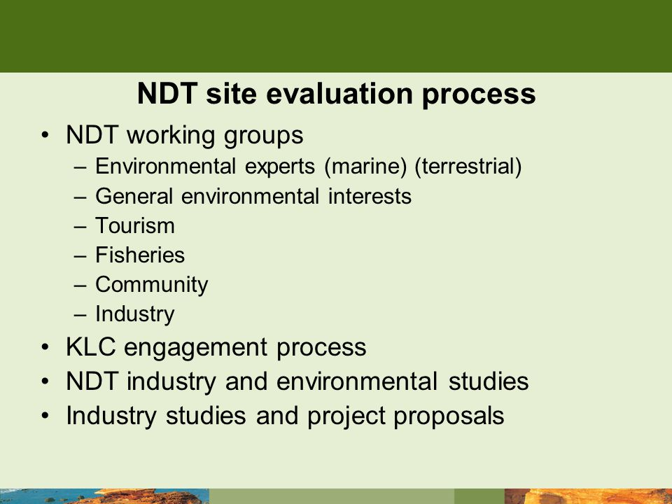 NDT site evaluation process NDT working groups –Environmental experts (marine) (terrestrial) –General environmental interests –Tourism –Fisheries –Community –Industry KLC engagement process NDT industry and environmental studies Industry studies and project proposals