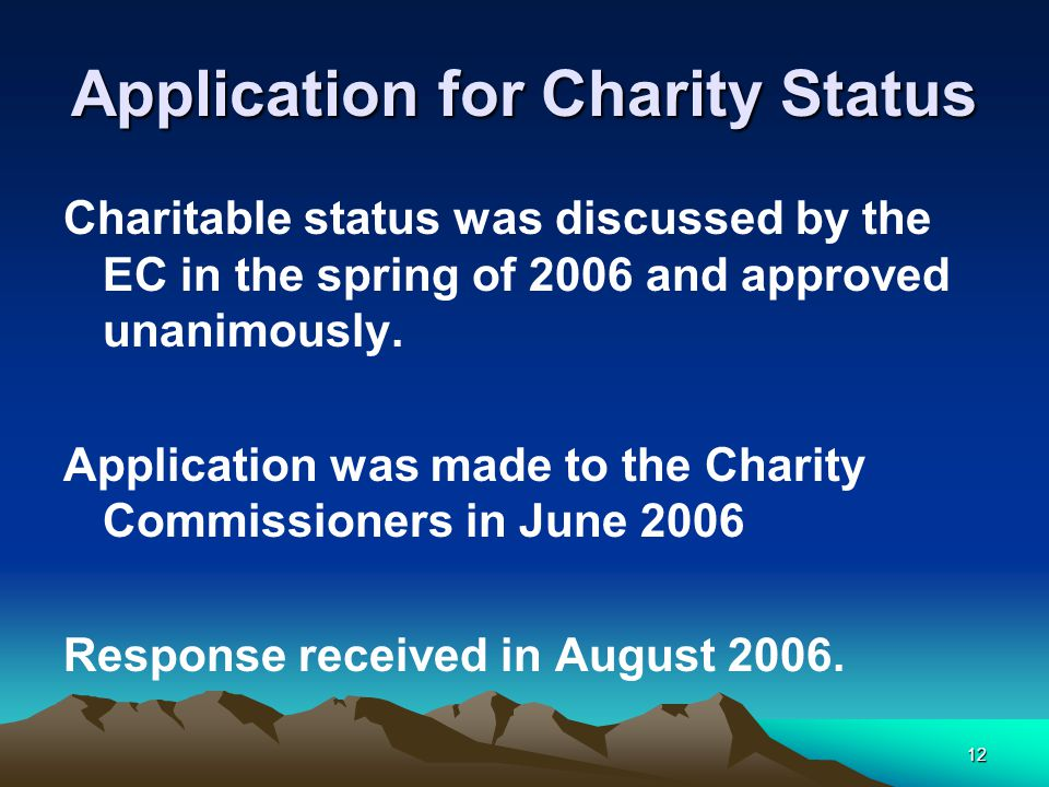 12 Application for Charity Status Charitable status was discussed by the EC in the spring of 2006 and approved unanimously.