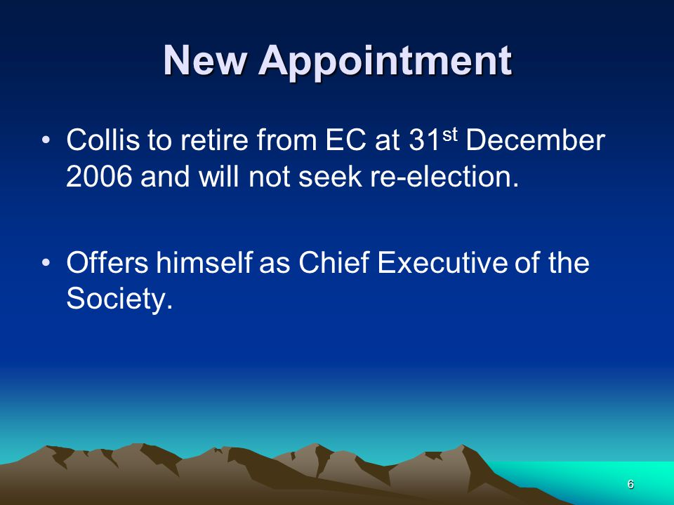6 New Appointment Collis to retire from EC at 31 st December 2006 and will not seek re-election.