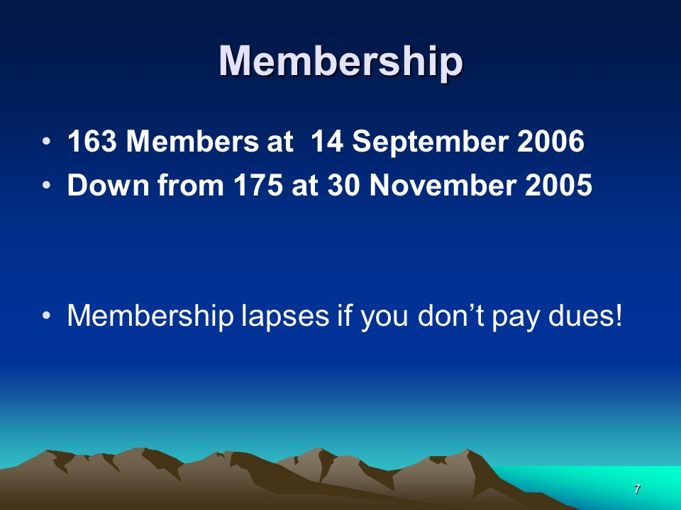7 Membership 163 Members at 14 September 2006 Down from 175 at 30 November 2005 Membership lapses if you don't pay dues!