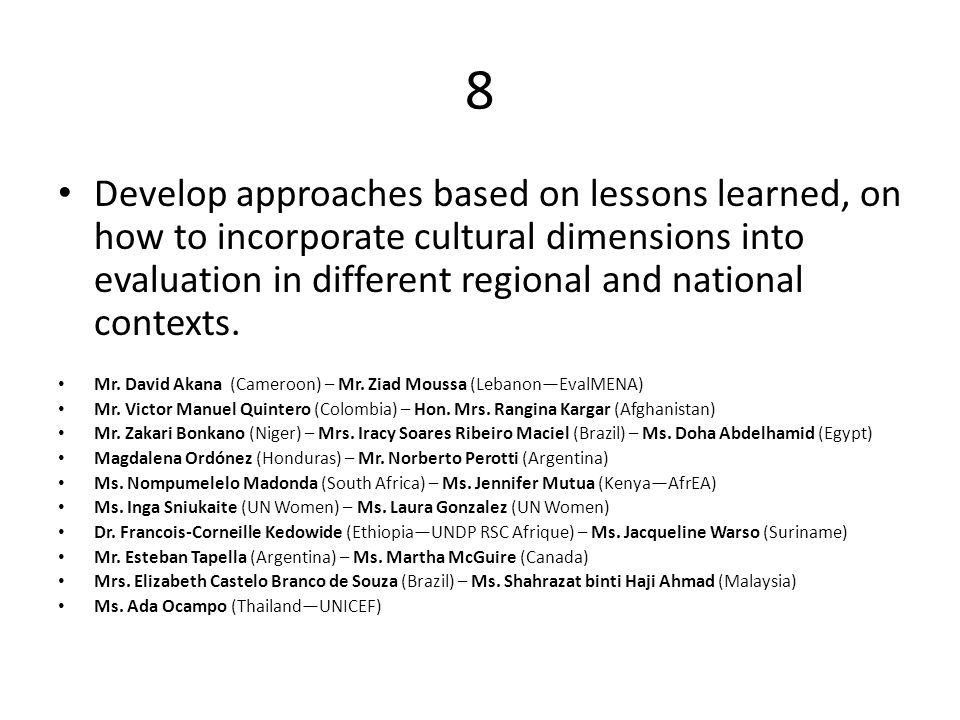 8 Develop approaches based on lessons learned, on how to incorporate cultural dimensions into evaluation in different regional and national contexts.