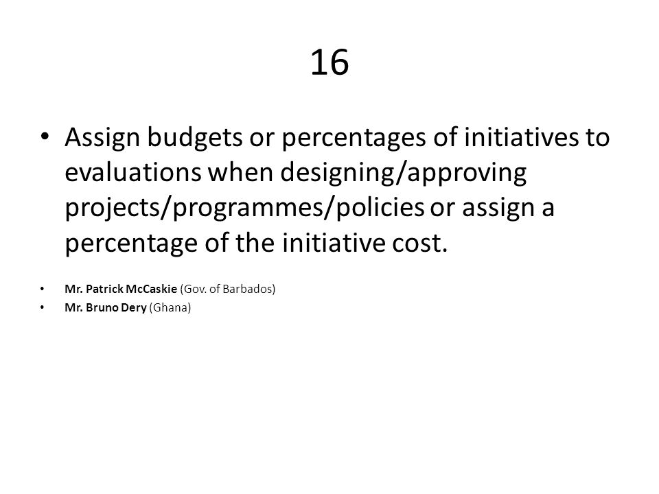 16 Assign budgets or percentages of initiatives to evaluations when designing/approving projects/programmes/policies or assign a percentage of the initiative cost.