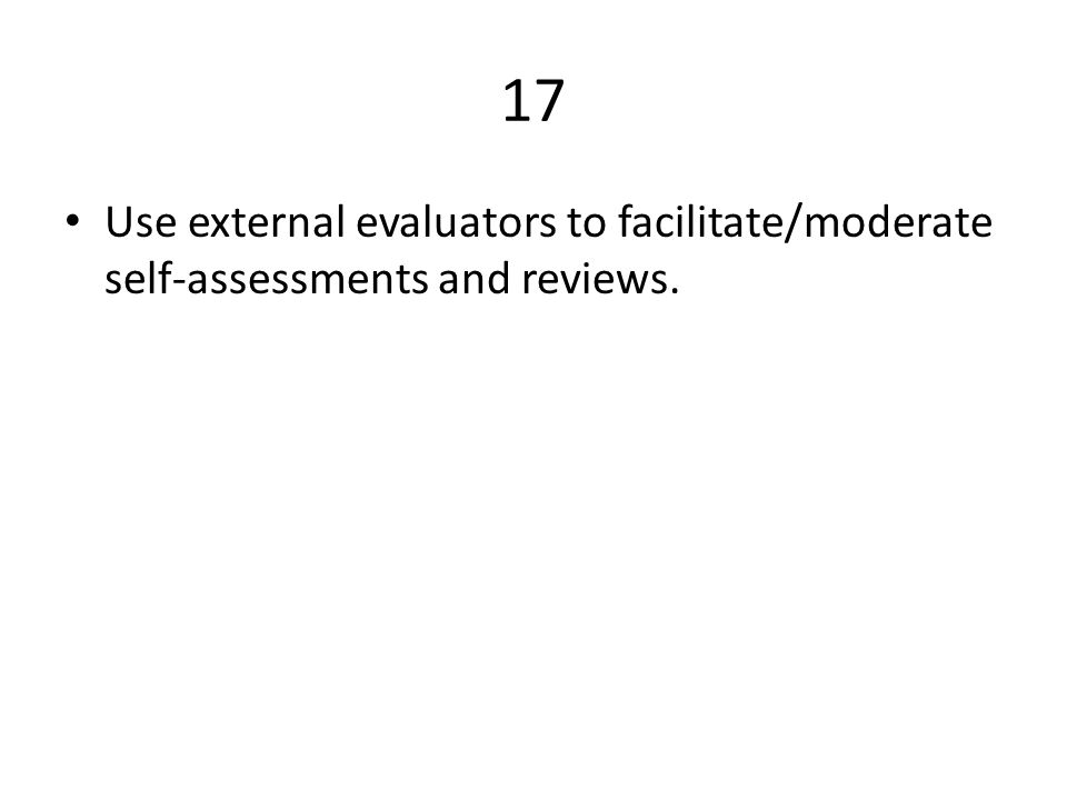 17 Use external evaluators to facilitate/moderate self-assessments and reviews.