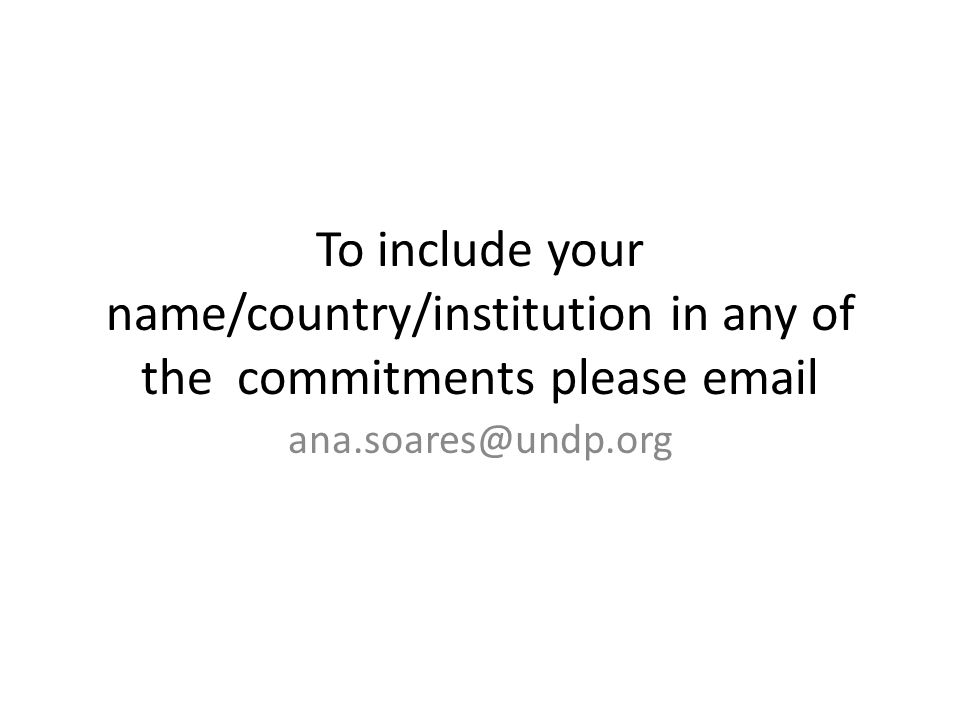 To include your name/country/institution in any of the commitments please email ana.soares@undp.org