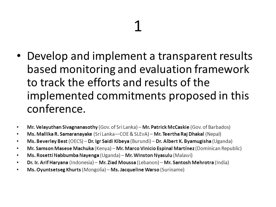 1 Develop and implement a transparent results based monitoring and evaluation framework to track the efforts and results of the implemented commitments proposed in this conference.
