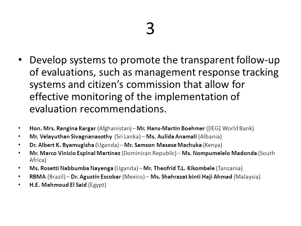 3 Develop systems to promote the transparent follow-up of evaluations, such as management response tracking systems and citizen's commission that allow for effective monitoring of the implementation of evaluation recommendations.