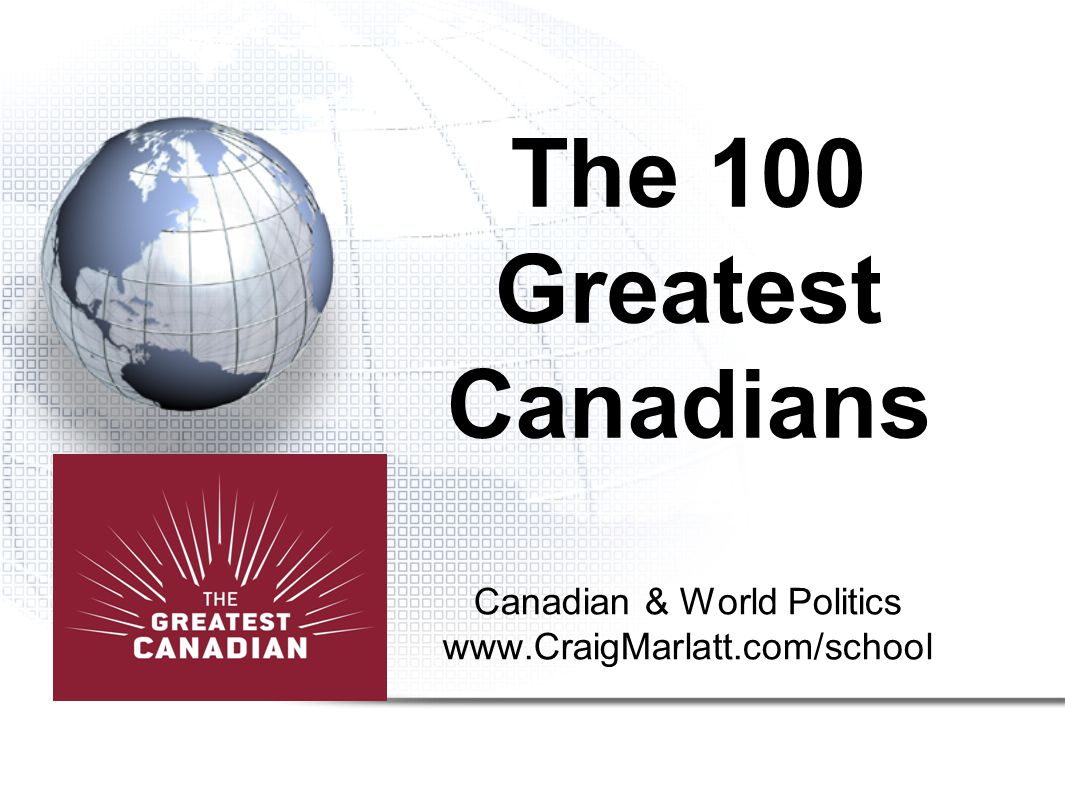 Canadian & World Politics www.CraigMarlatt.com/school The 100 Greatest Canadians