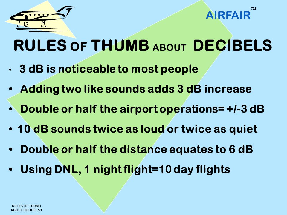 AIRFAIR ™ RULES OF THUMB ABOUT DECIBELS 1 3 dB is noticeable to most people Adding two like sounds adds 3 dB increase Double or half the airport operations= +/-3 dB 10 dB sounds twice as loud or twice as quiet Double or half the distance equates to 6 dB Using DNL, 1 night flight=10 day flights RULES OF THUMB ABOUT DECIBELS
