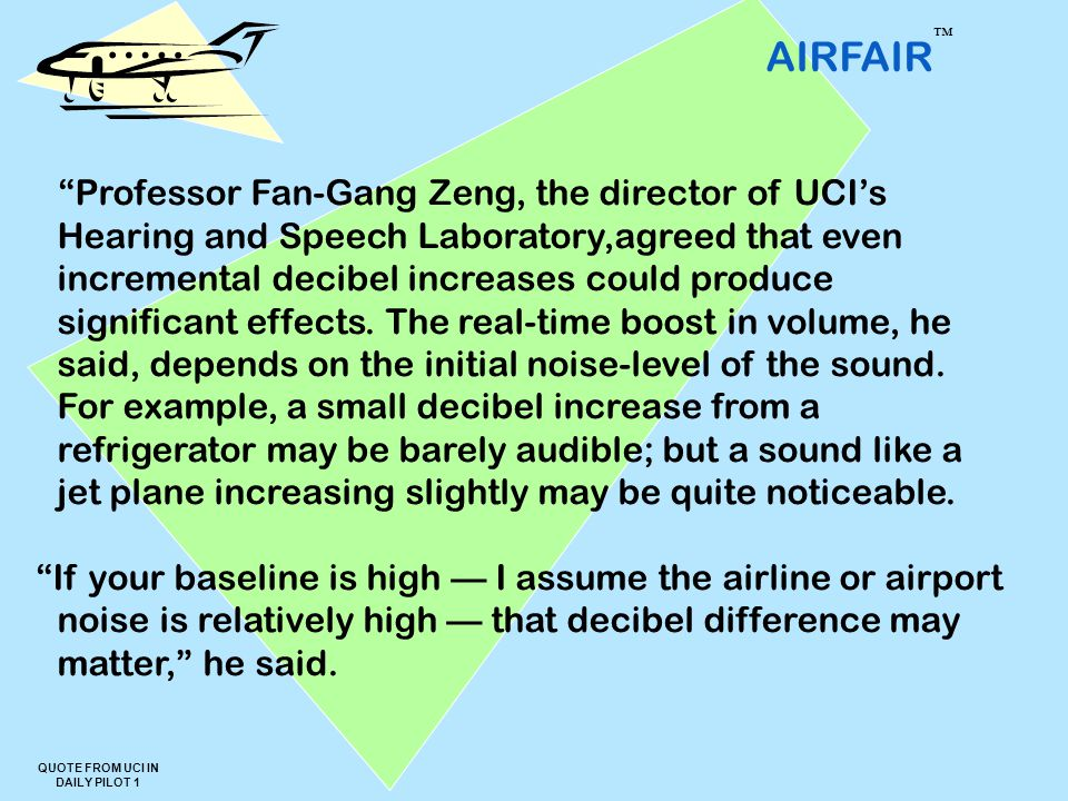 AIRFAIR ™ QUOTE FROM UCI IN DAILY PILOT 1 Professor Fan-Gang Zeng, the director of UCI's Hearing and Speech Laboratory,agreed that even incremental decibel increases could produce significant effects.