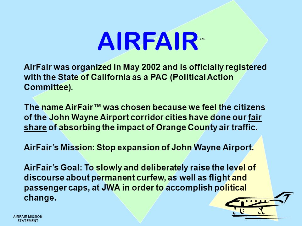 AIRFAIR ™ AIRFAIR MISSION STATEMENT AirFair was organized in May 2002 and is officially registered with the State of California as a PAC (Political Action Committee).