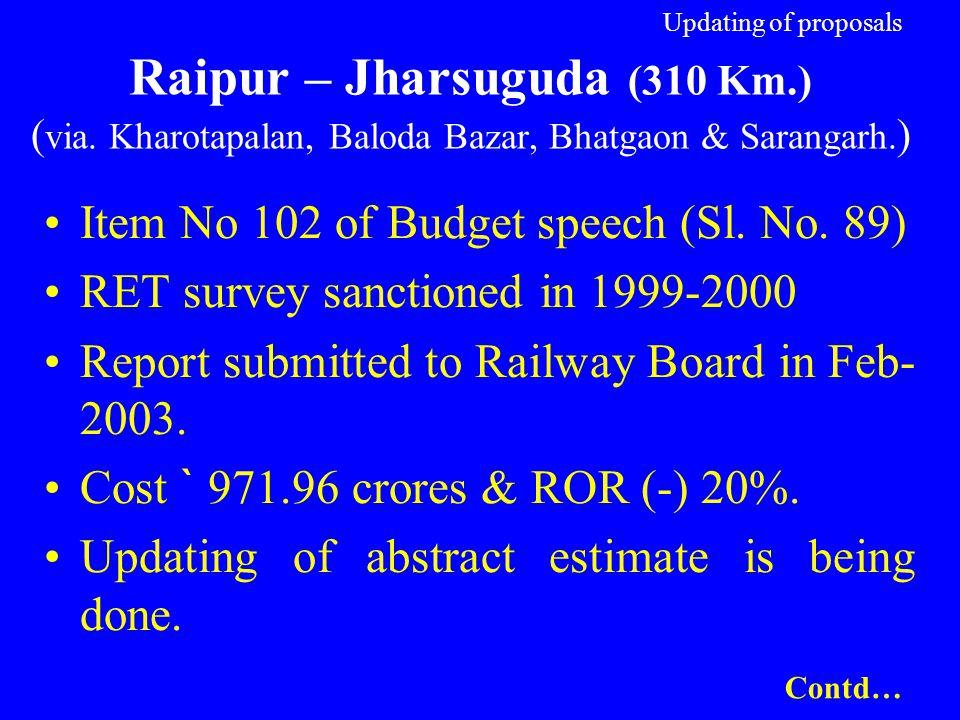 Updating of proposals Raipur – Jharsuguda (310 Km.) ( via. Kharotapalan, Baloda Bazar, Bhatgaon & Sarangarh. ) Item No 102 of Budget speech (Sl. No. 8