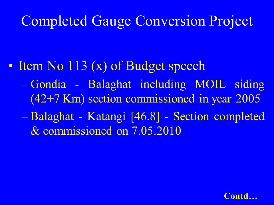 Completed Gauge Conversion Project Item No 113 (x) of Budget speech –Gondia - Balaghat including MOIL siding (42+7 Km) section commissioned in year 2005 –Balaghat - Katangi [46.8] - Section completed & commissioned on 7.05.2010 Contd…