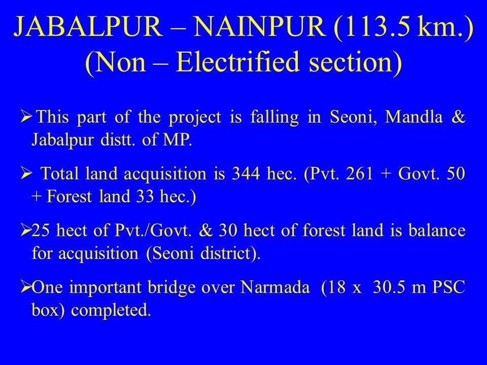 JABALPUR – NAINPUR (113.5 km.) (Non – Electrified section)  This part of the project is falling in Seoni, Mandla & Jabalpur distt.