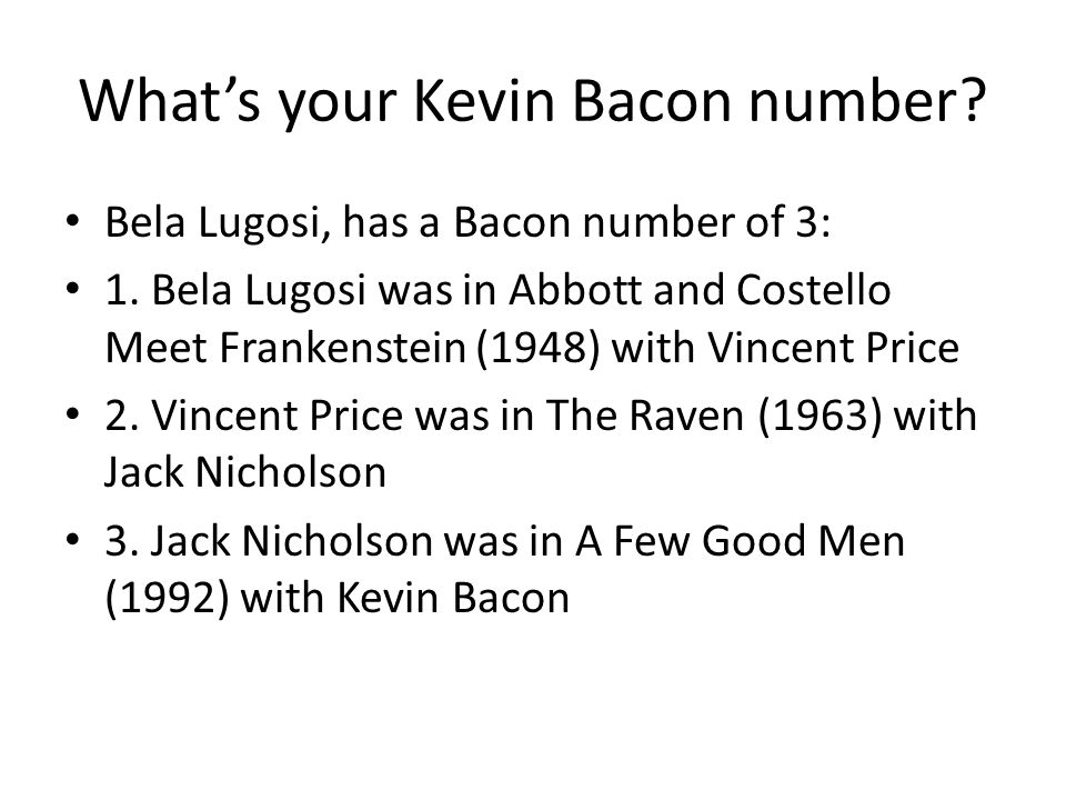 What's your Kevin Bacon number. Bela Lugosi, has a Bacon number of 3: 1.