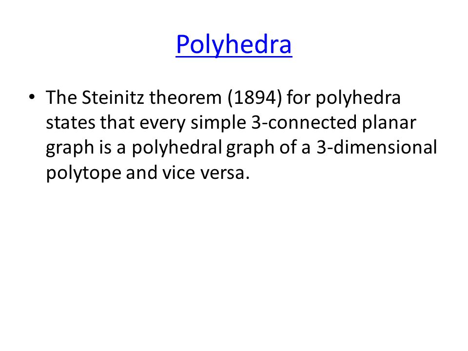 Polyhedra The Steinitz theorem (1894) for polyhedra states that every simple 3-connected planar graph is a polyhedral graph of a 3-dimensional polytope and vice versa.
