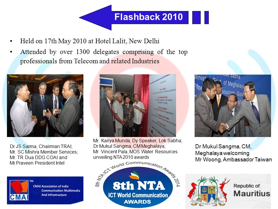 Flashback 2010 Held on 17th May 2010 at Hotel Lalit, New Delhi Attended by over 1300 delegates comprising of the top professionals from Telecom and related Industries Dr Mukul Sangma, CM, Meghalaya welcoming Mr Woong, Ambassador Taiwan Dr JS Sarma, Chairman TRAI; Mr.