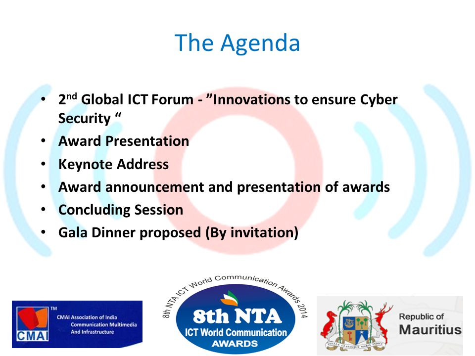 The Agenda 2 nd Global ICT Forum - Innovations to ensure Cyber Security Award Presentation Keynote Address Award announcement and presentation of awards Concluding Session Gala Dinner proposed (By invitation)