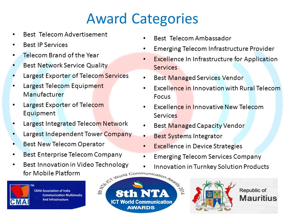 Award Categories Best Telecom Advertisement Best IP Services Telecom Brand of the Year Best Network Service Quality Largest Exporter of Telecom Services Largest Telecom Equipment Manufacturer Largest Exporter of Telecom Equipment Largest Integrated Telecom Network Largest Independent Tower Company Best New Telecom Operator Best Enterprise Telecom Company Best Innovation in Video Technology for Mobile Platform Best Telecom Ambassador Emerging Telecom Infrastructure Provider Excellence In Infrastructure for Application Services Best Managed Services Vendor Excellence in Innovation with Rural Telecom Focus Excellence in Innovative New Telecom Services Best Managed Capacity Vendor Best Systems Integrator Excellence in Device Strategies Emerging Telecom Services Company Innovation in Turnkey Solution Products