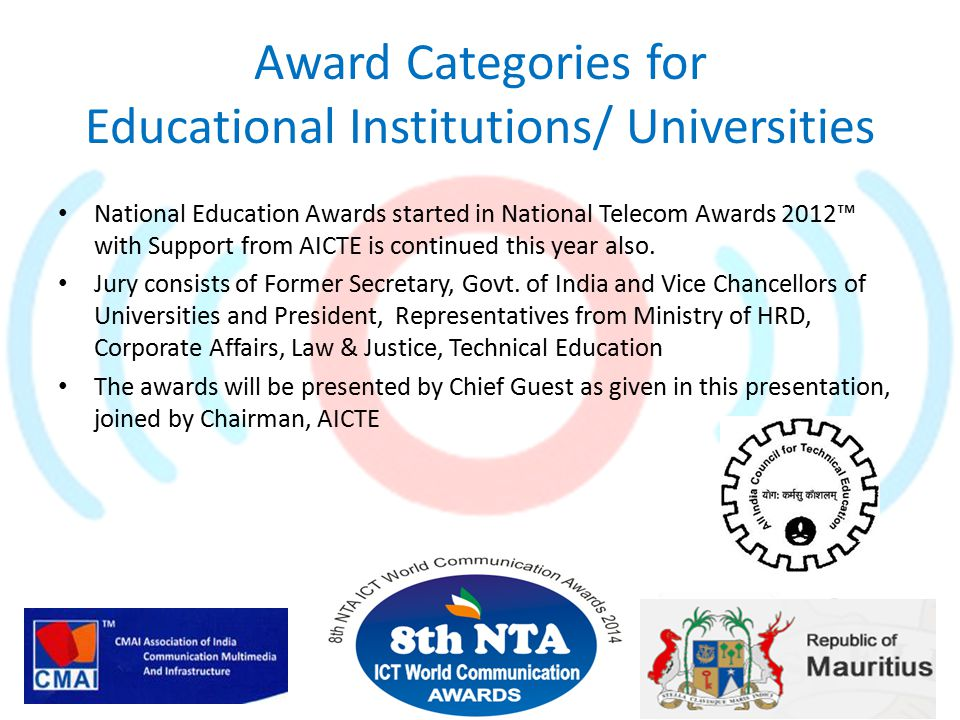 Award Categories for Educational Institutions/ Universities National Education Awards started in National Telecom Awards 2012™ with Support from AICTE is continued this year also.