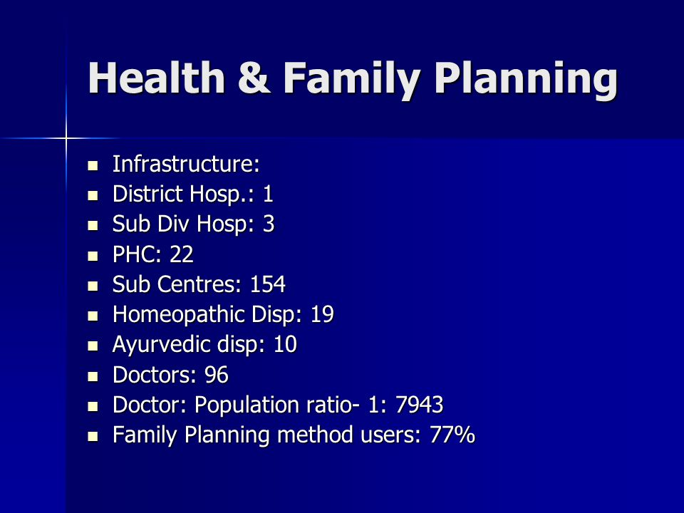 Health & Family Planning Infrastructure: Infrastructure: District Hosp.: 1 District Hosp.: 1 Sub Div Hosp: 3 Sub Div Hosp: 3 PHC: 22 PHC: 22 Sub Centres: 154 Sub Centres: 154 Homeopathic Disp: 19 Homeopathic Disp: 19 Ayurvedic disp: 10 Ayurvedic disp: 10 Doctors: 96 Doctors: 96 Doctor: Population ratio- 1: 7943 Doctor: Population ratio- 1: 7943 Family Planning method users: 77% Family Planning method users: 77%