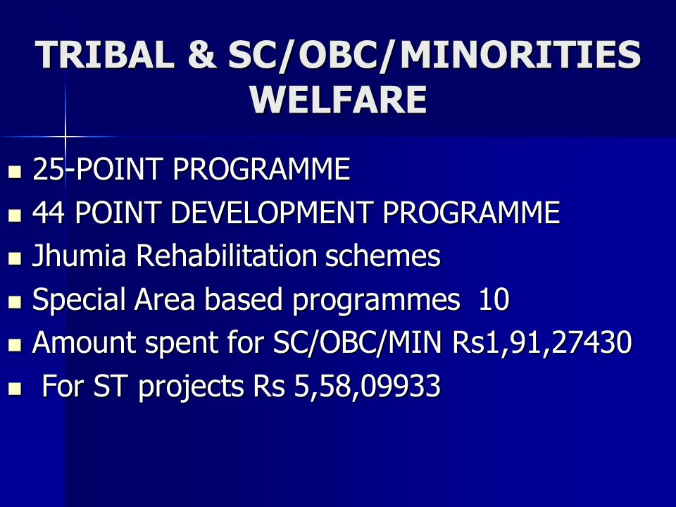 TRIBAL & SC/OBC/MINORITIES WELFARE 25-POINT PROGRAMME 25-POINT PROGRAMME 44 POINT DEVELOPMENT PROGRAMME 44 POINT DEVELOPMENT PROGRAMME Jhumia Rehabilitation schemes Jhumia Rehabilitation schemes Special Area based programmes 10 Special Area based programmes 10 Amount spent for SC/OBC/MIN Rs1,91,27430 Amount spent for SC/OBC/MIN Rs1,91,27430 For ST projects Rs 5,58,09933 For ST projects Rs 5,58,09933