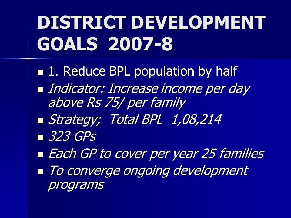DISTRICT DEVELOPMENT GOALS 2007-8 1. Reduce BPL population by half 1.