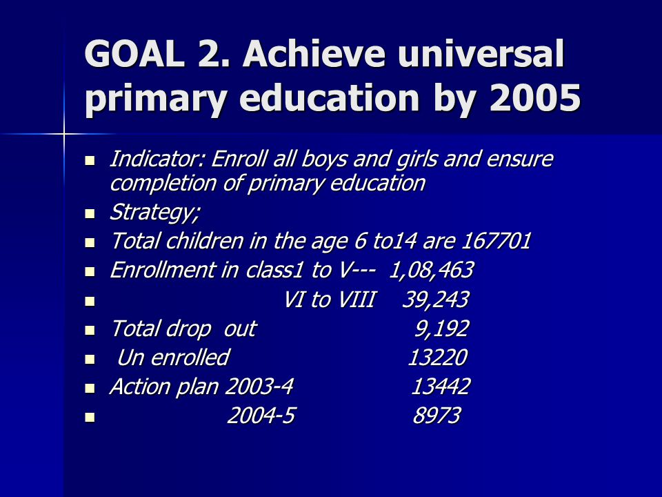 GOAL 2. Achieve universal primary education by 2005 Indicator: Enroll all boys and girls and ensure completion of primary education Indicator: Enroll