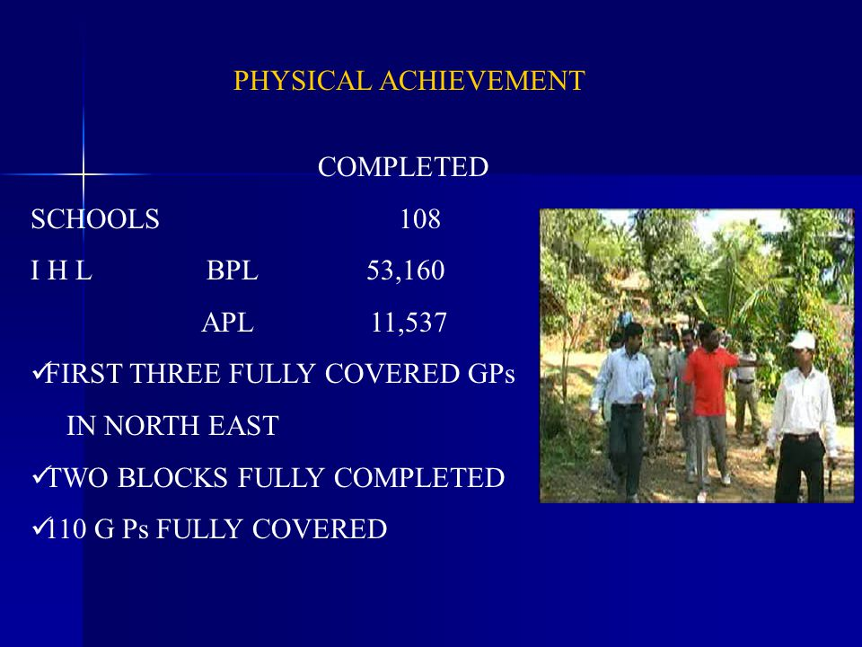 PHYSICAL ACHIEVEMENT COMPLETED SCHOOLS 108 I H L BPL 53,160 APL 11,537 FIRST THREE FULLY COVERED GPs IN NORTH EAST TWO BLOCKS FULLY COMPLETED 110 G Ps FULLY COVERED