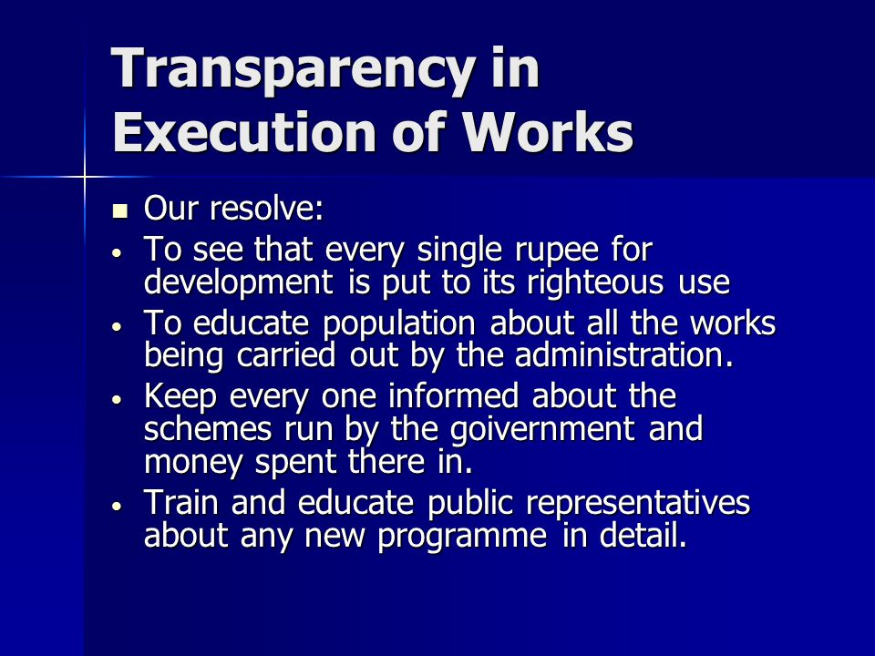 Transparency in Execution of Works Our resolve: Our resolve: To see that every single rupee for development is put to its righteous use To see that every single rupee for development is put to its righteous use To educate population about all the works being carried out by the administration.