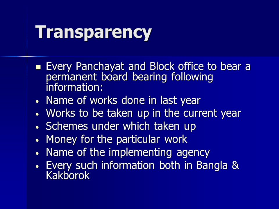 Transparency Every Panchayat and Block office to bear a permanent board bearing following information: Every Panchayat and Block office to bear a permanent board bearing following information: Name of works done in last year Name of works done in last year Works to be taken up in the current year Works to be taken up in the current year Schemes under which taken up Schemes under which taken up Money for the particular work Money for the particular work Name of the implementing agency Name of the implementing agency Every such information both in Bangla & Kakborok Every such information both in Bangla & Kakborok