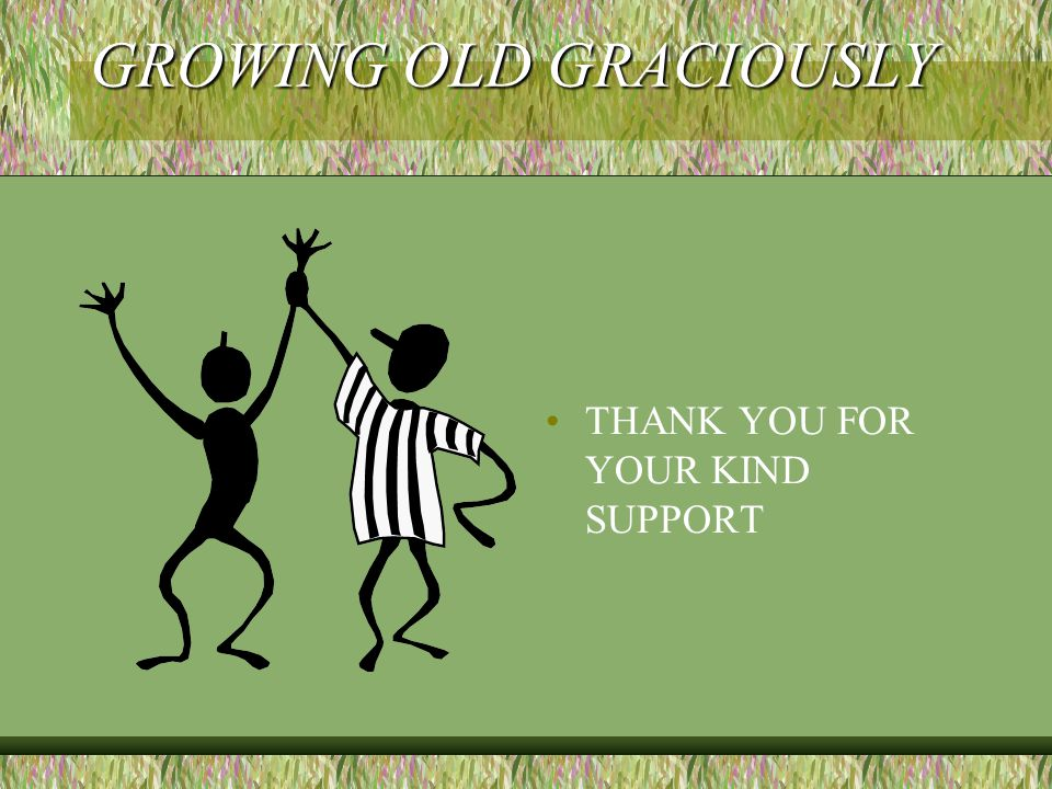 GROWING OLD GRACIOUSLY THANK YOU FOR YOUR KIND SUPPORT