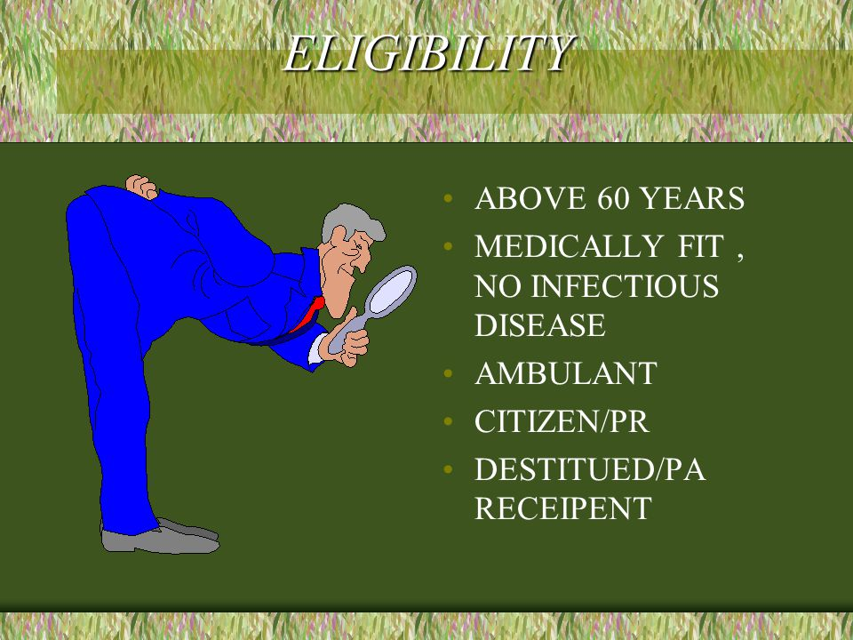 ELIGIBILITY ABOVE 60 YEARS MEDICALLY FIT, NO INFECTIOUS DISEASE AMBULANT CITIZEN/PR DESTITUED/PA RECEIPENT