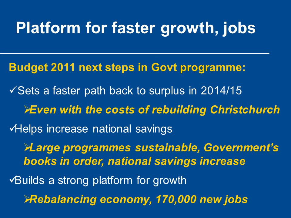 Platform for faster growth, jobs Budget 2011 next steps in Govt programme: Sets a faster path back to surplus in 2014/15  Even with the costs of rebuilding Christchurch Helps increase national savings  Large programmes sustainable, Government's books in order, national savings increase Builds a strong platform for growth  Rebalancing economy, 170,000 new jobs