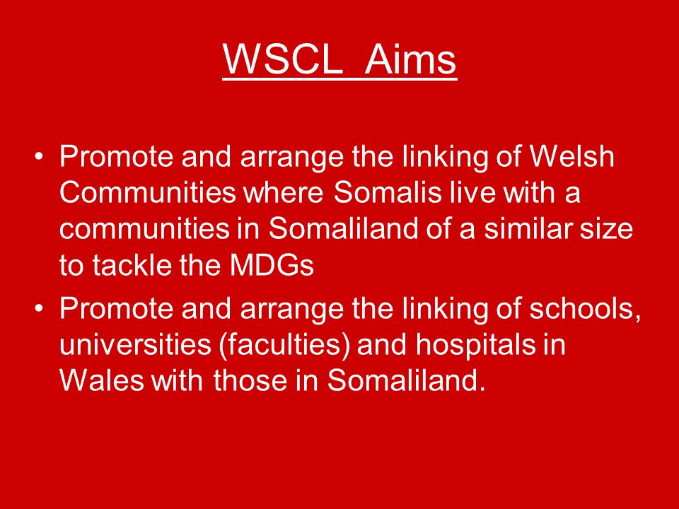 WSCL Aims Promote and arrange the linking of Welsh Communities where Somalis live with a communities in Somaliland of a similar size to tackle the MDGs Promote and arrange the linking of schools, universities (faculties) and hospitals in Wales with those in Somaliland.