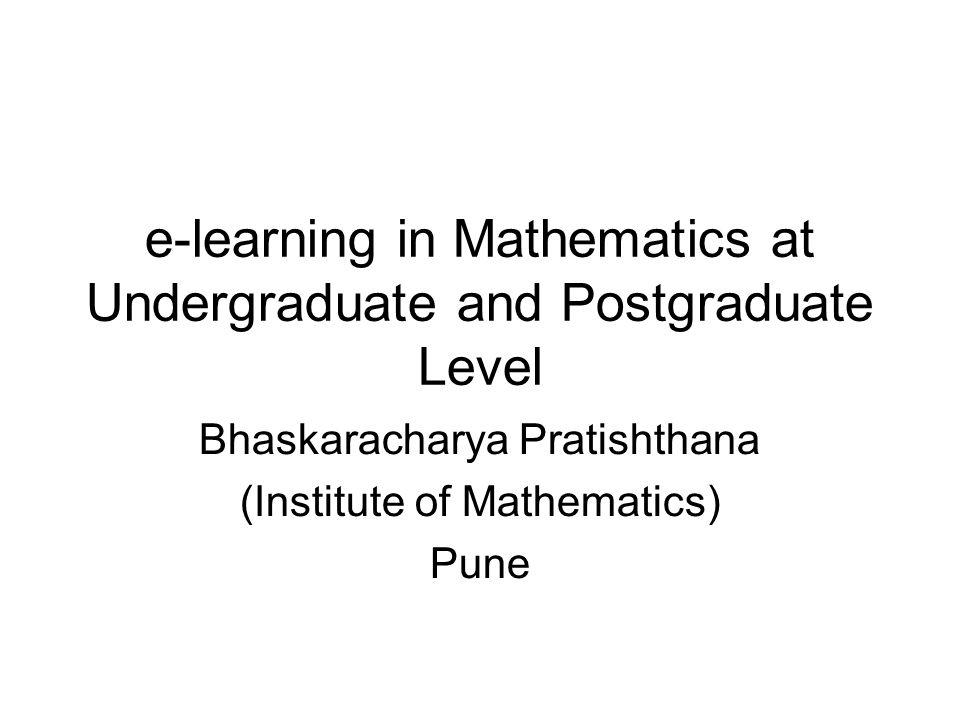 e-learning in Mathematics at Undergraduate and Postgraduate Level Bhaskaracharya Pratishthana (Institute of Mathematics) Pune