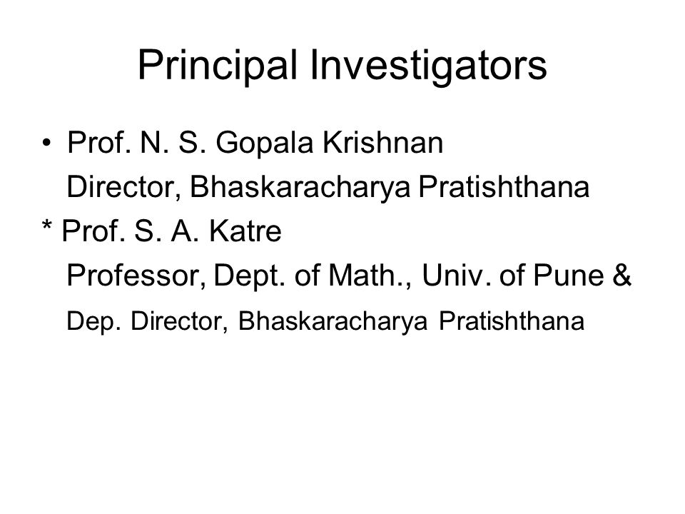Principal Investigators Prof. N. S. Gopala Krishnan Director, Bhaskaracharya Pratishthana * Prof. S. A. Katre Professor, Dept. of Math., Univ. of Pune